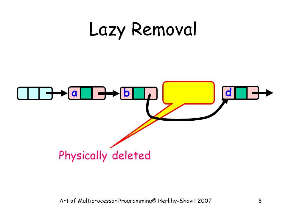 Art of Multiprocessor Programming© Herlihy-Shavit 200729 Remove try { pred.lock(); curr.lock(); if (validate(pred,curr) { if (curr.key == key) { curr.marked = true; pred.next = curr.next; return true; } else return false; }} finally { pred.unlock(); curr.unlock(); } Logical remove