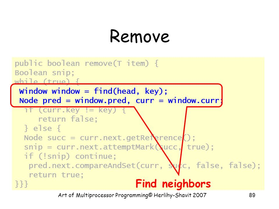 Art of Multiprocessor Programming© Herlihy-Shavit 200789 Remove public boolean remove(T item) { Boolean snip; while (true) { Window window = find(head, key); Node pred = window.pred, curr = window.curr; if (curr.key != key) { return false; } else { Node succ = curr.next.getReference(); snip = curr.next.attemptMark(succ, true); if (!snip) continue; pred.next.compareAndSet(curr, succ, false, false); return true; }}} Find neighbors