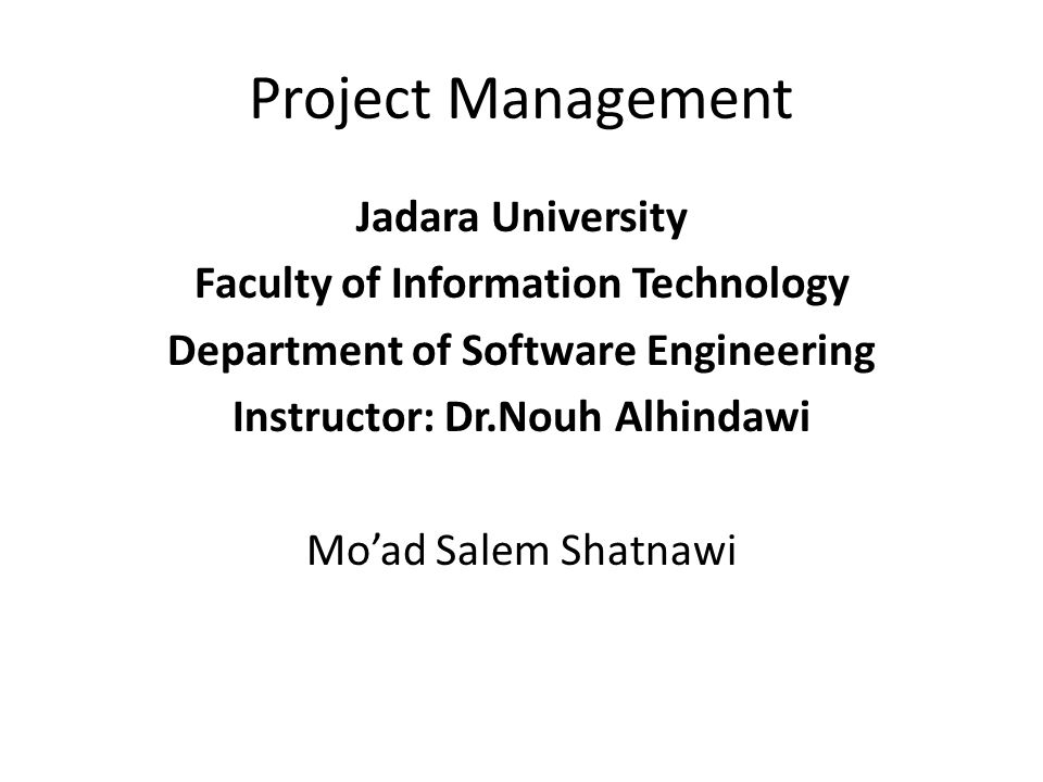 Project Management Jadara University Faculty of Information Technology Department of Software Engineering Instructor: Dr.Nouh Alhindawi Mo'ad Salem Shatnawi