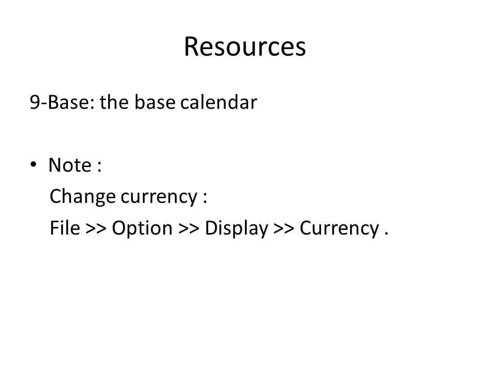 Resources 9-Base: the base calendar Note : Change currency : File >> Option >> Display >> Currency.