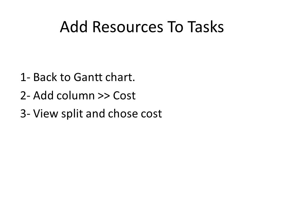 Add Resources To Tasks 1- Back to Gantt chart. 2- Add column >> Cost 3- View split and chose cost