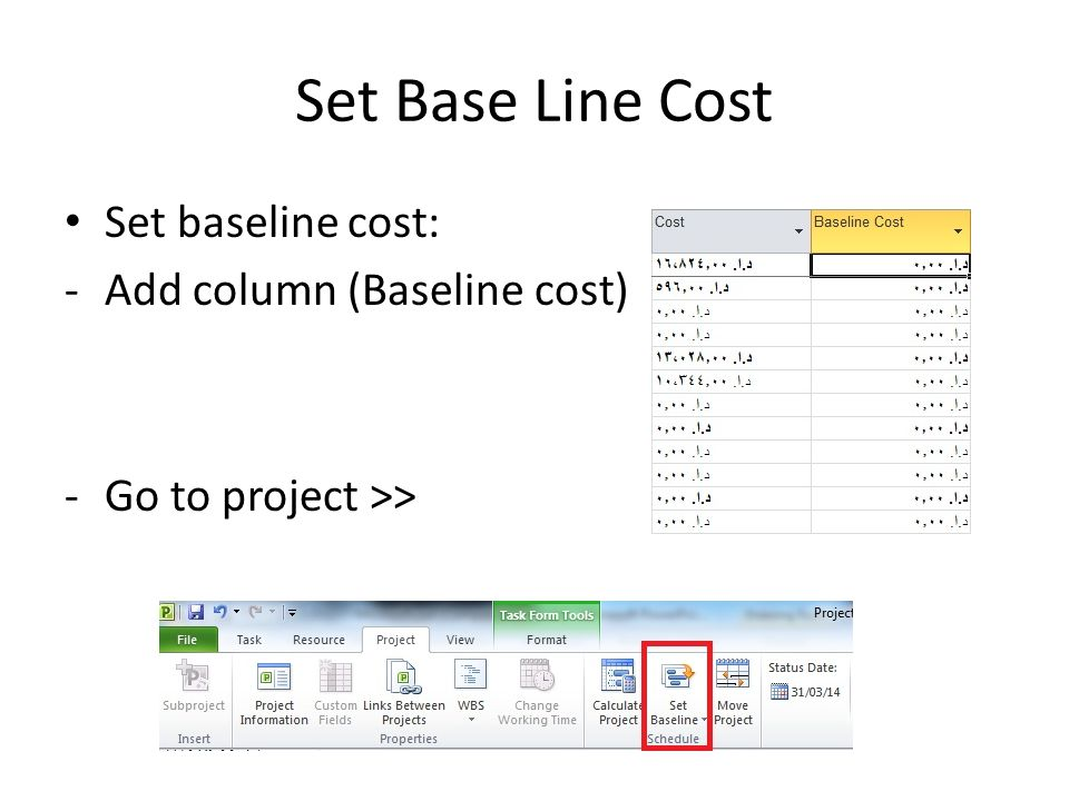 Set Base Line Cost Set baseline cost: -Add column (Baseline cost) -Go to project >>