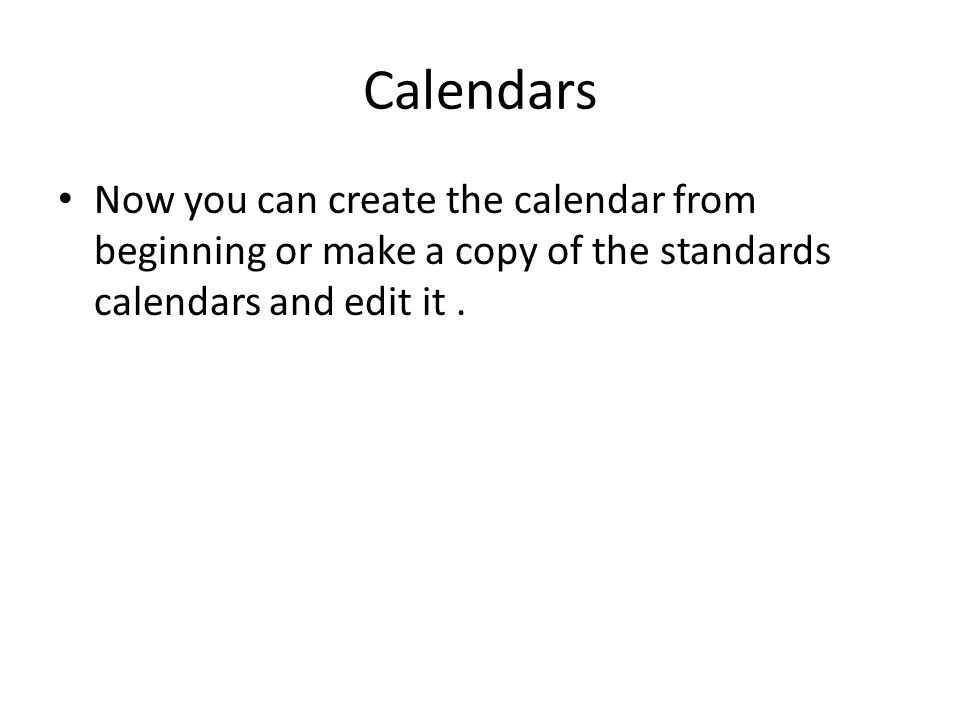 Calendars Now you can create the calendar from beginning or make a copy of the standards calendars and edit it.
