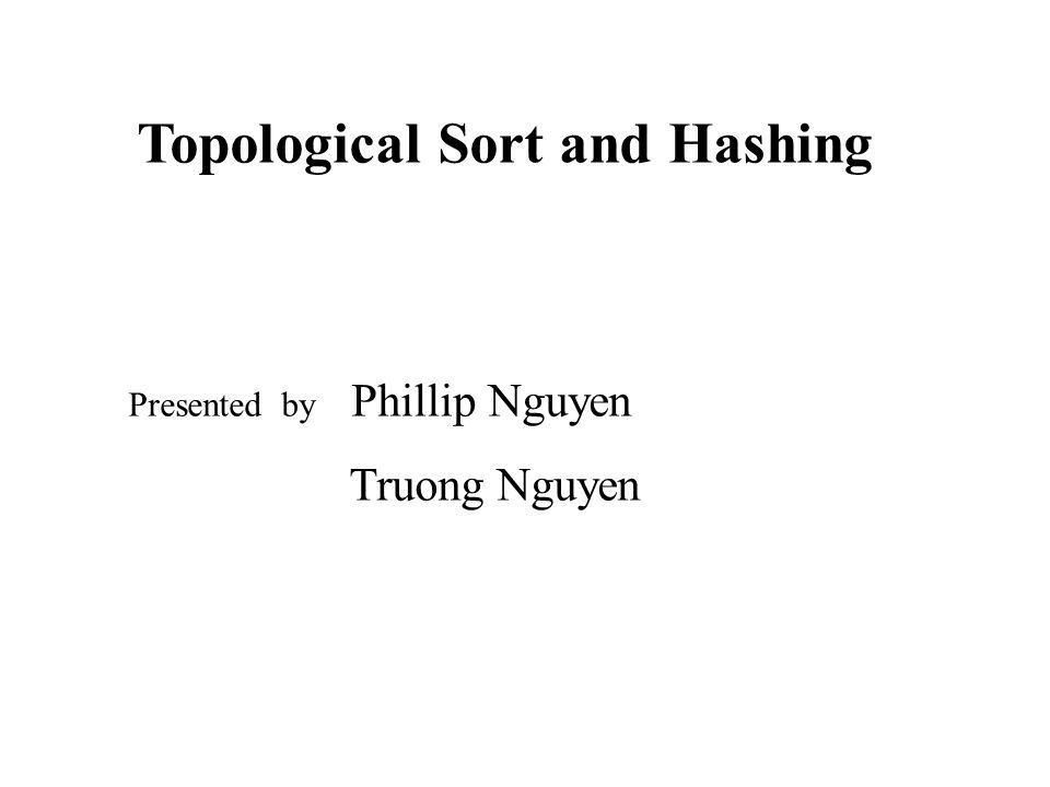 Topological Sort and Hashing Presented by Phillip Nguyen Truong Nguyen