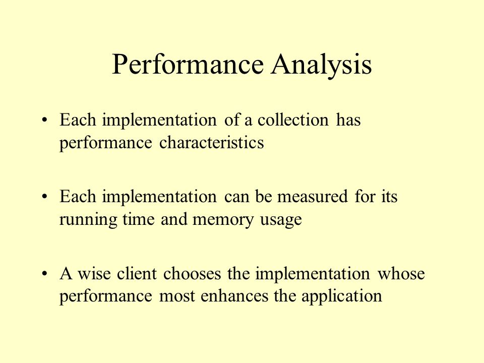 Performance Analysis Each implementation of a collection has performance characteristics Each implementation can be measured for its running time and