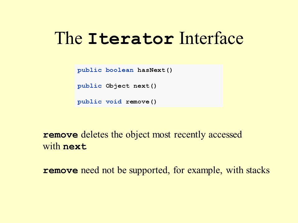 public boolean hasNext() public Object next() public void remove() The Iterator Interface remove deletes the object most recently accessed with next remove need not be supported, for example, with stacks