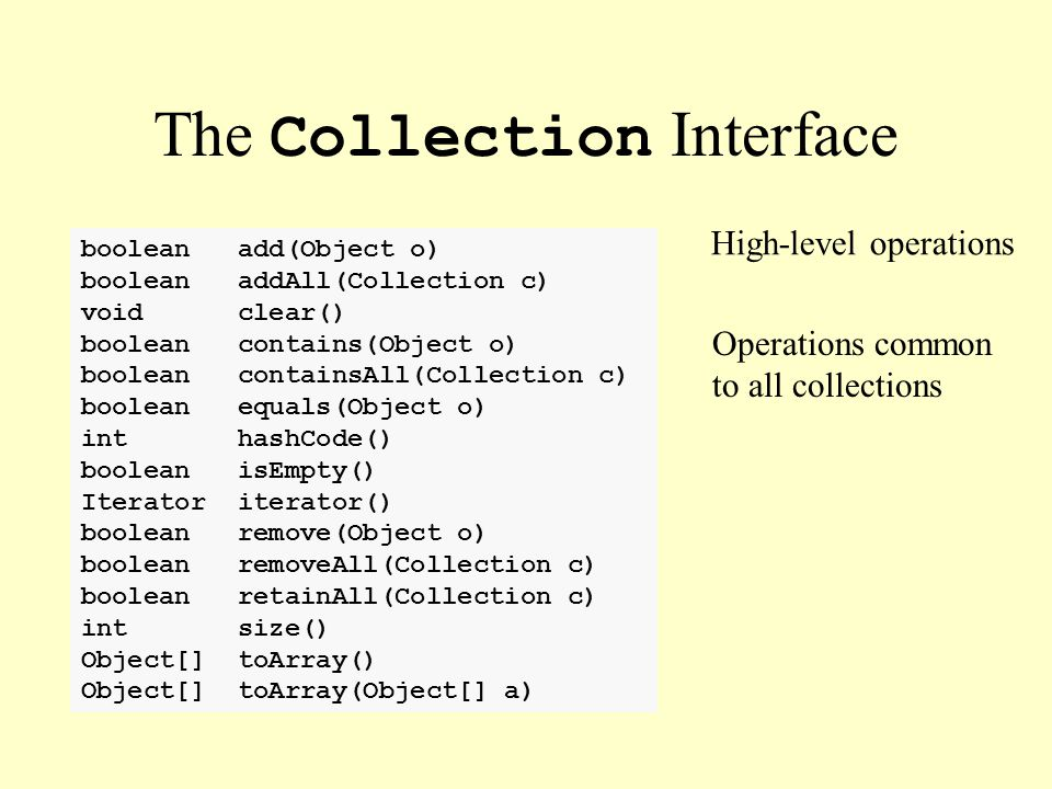 The Collection Interface High-level operations Operations common to all collections boolean add(Object o) boolean addAll(Collection c) void clear() bo