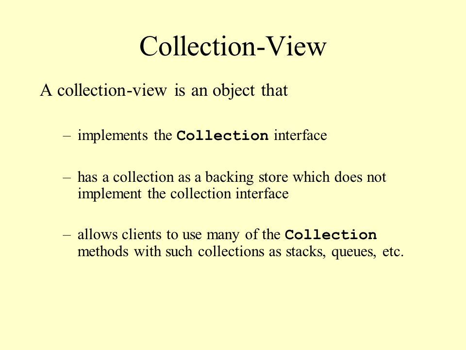 Collection-View A collection-view is an object that –implements the Collection interface –has a collection as a backing store which does not implement