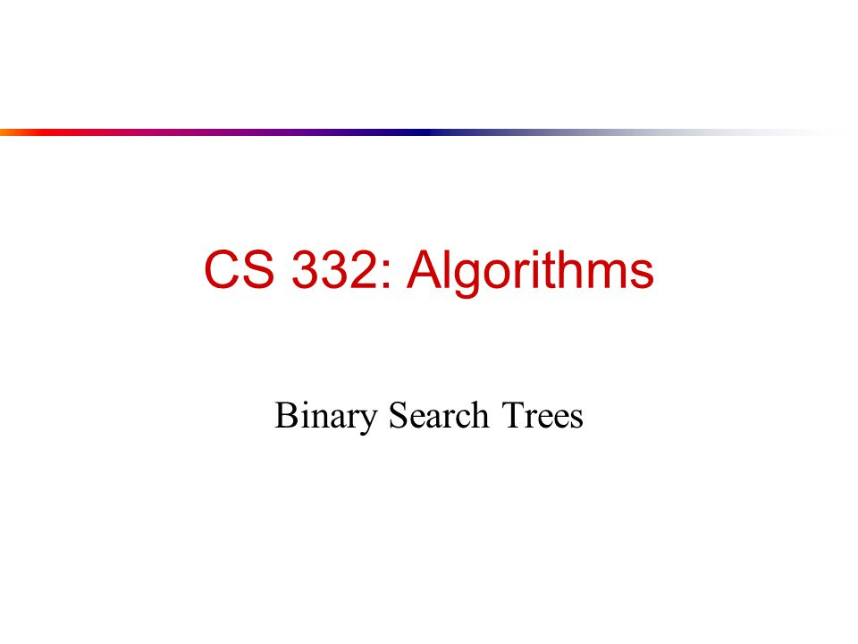 CS 332: Algorithms Binary Search Trees