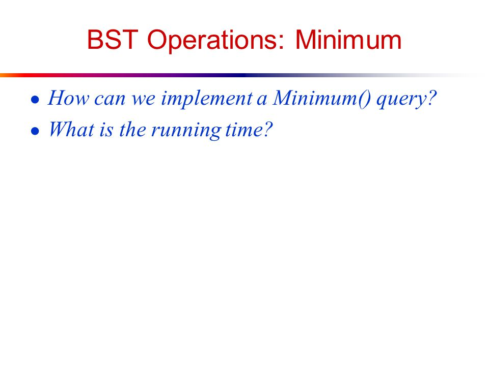 BST Operations: Minimum ● How can we implement a Minimum() query ● What is the running time