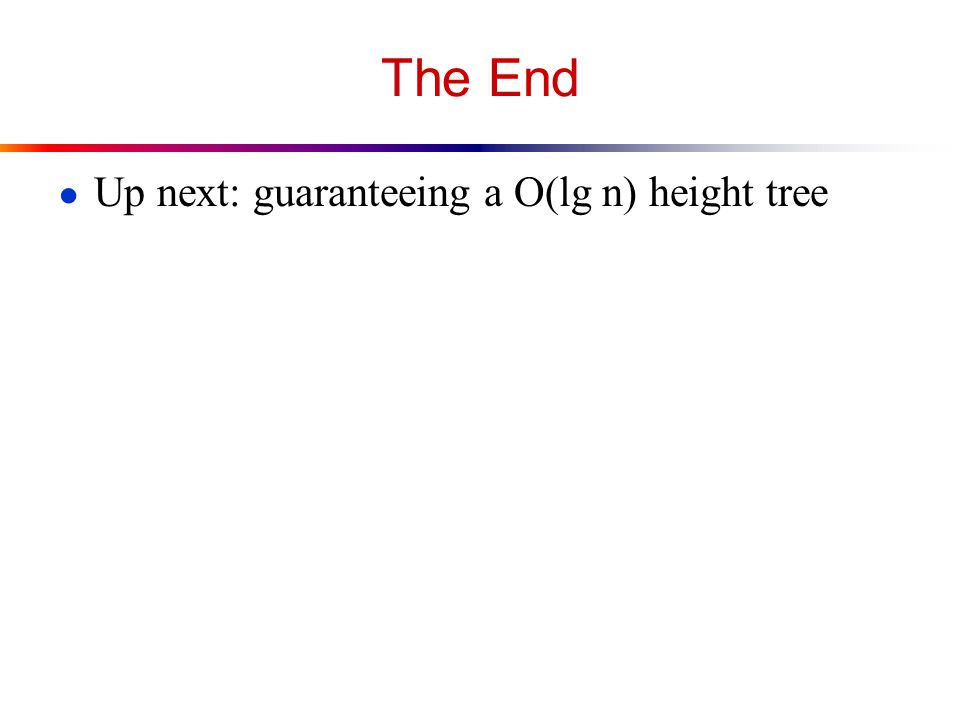 The End ● Up next: guaranteeing a O(lg n) height tree