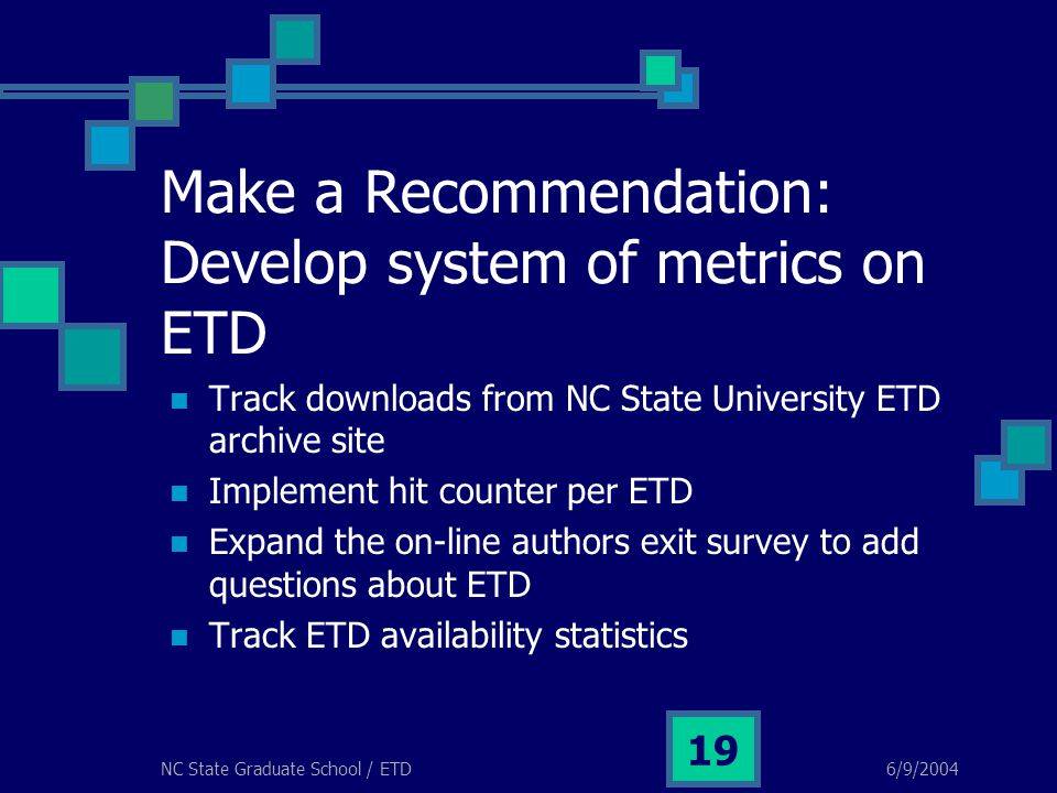 6/9/2004NC State Graduate School / ETD 19 Make a Recommendation: Develop system of metrics on ETD Track downloads from NC State University ETD archive
