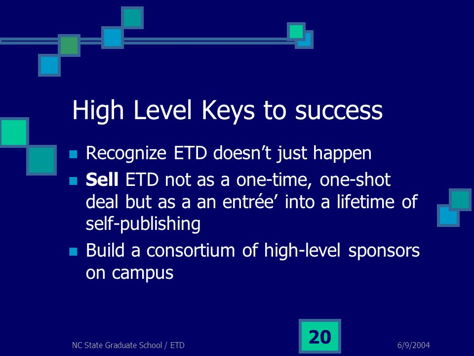 6/9/2004NC State Graduate School / ETD 20 High Level Keys to success Recognize ETD doesn't just happen Sell ETD not as a one-time, one-shot deal but a
