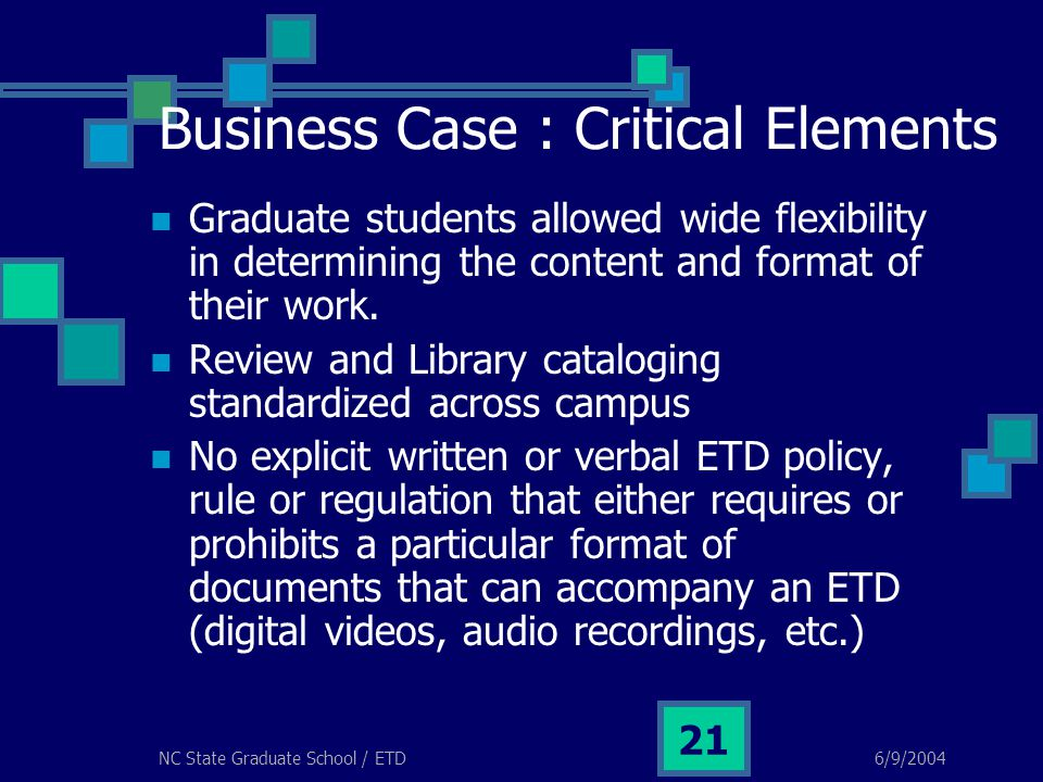 6/9/2004NC State Graduate School / ETD 21 Business Case : Critical Elements Graduate students allowed wide flexibility in determining the content and