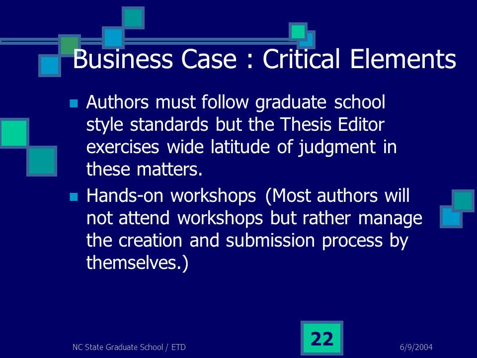 6/9/2004NC State Graduate School / ETD 22 Business Case : Critical Elements Authors must follow graduate school style standards but the Thesis Editor