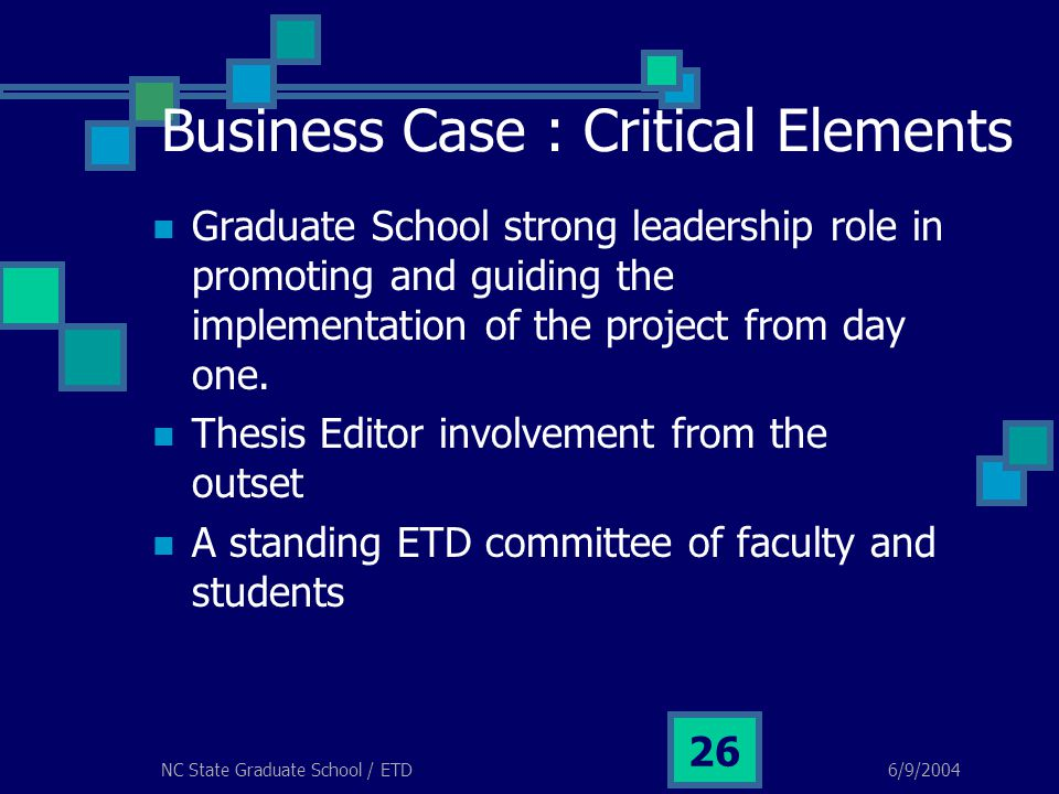 6/9/2004NC State Graduate School / ETD 26 Business Case : Critical Elements Graduate School strong leadership role in promoting and guiding the implem