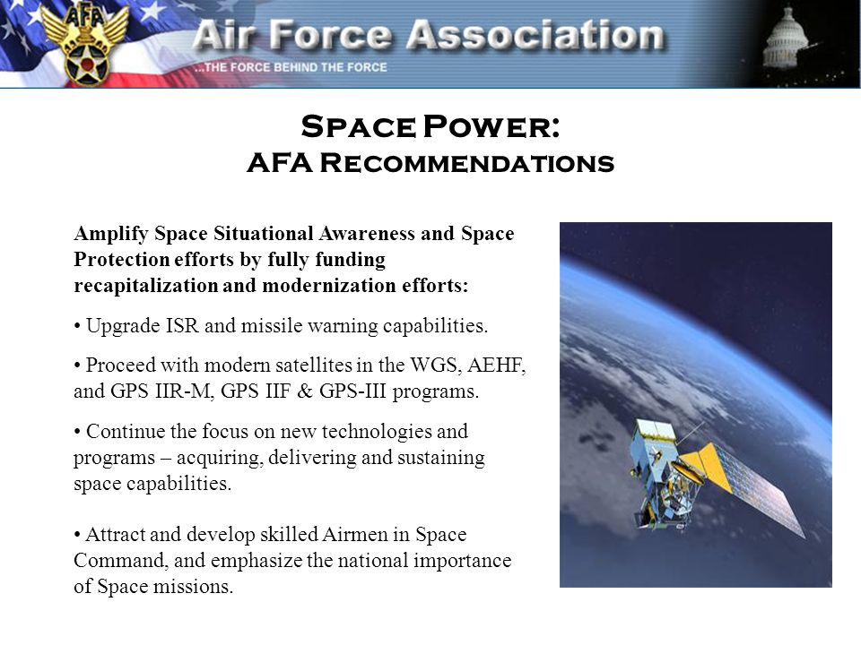 Space Power: AFA Recommendations Amplify Space Situational Awareness and Space Protection efforts by fully funding recapitalization and modernization efforts: Upgrade ISR and missile warning capabilities.