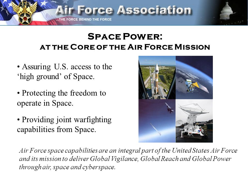 Air Force space capabilities are an integral part of the United States Air Force and its mission to deliver Global Vigilance, Global Reach and Global Power through air, space and cyberspace.