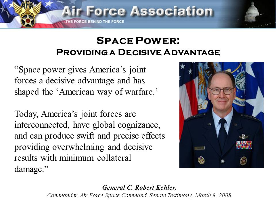 Space power gives America's joint forces a decisive advantage and has shaped the 'American way of warfare.' Today, America's joint forces are interconnected, have global cognizance, and can produce swift and precise effects providing overwhelming and decisive results with minimum collateral damage. Space Power: Providing a Decisive Advantage General C.
