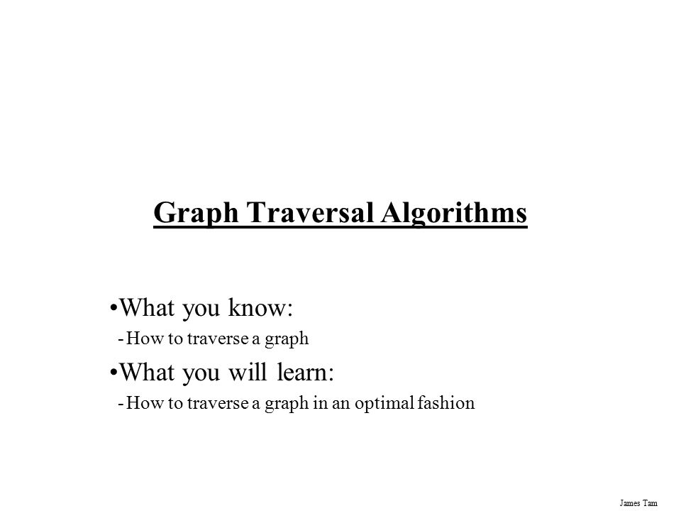 James Tam Graph Traversal Algorithms What you know: -How to traverse a graph What you will learn: -How to traverse a graph in an optimal fashion
