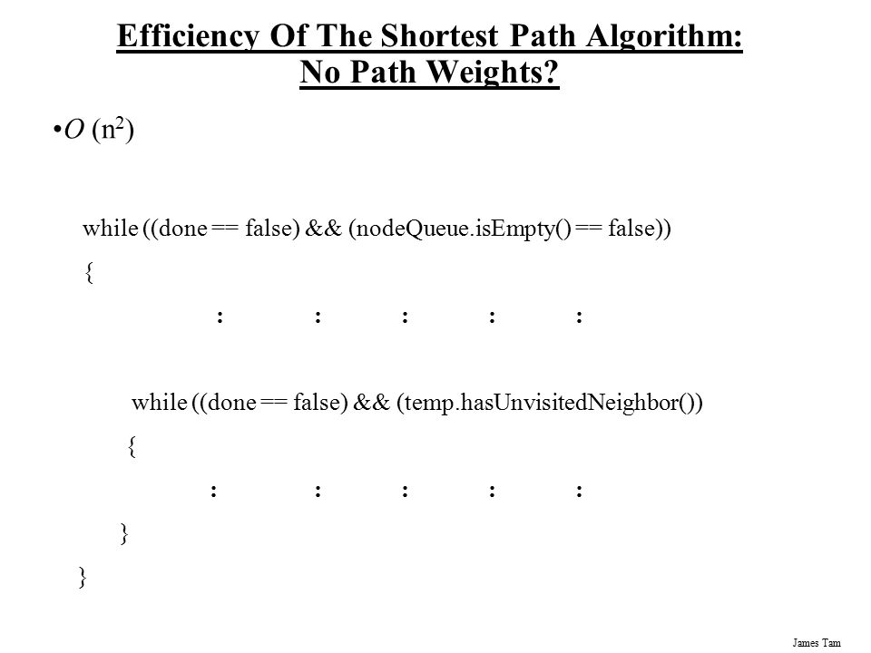 James Tam Efficiency Of The Shortest Path Algorithm: No Path Weights? O (n 2 ) while ((done == false) && (nodeQueue.isEmpty() == false)) { ::::: while