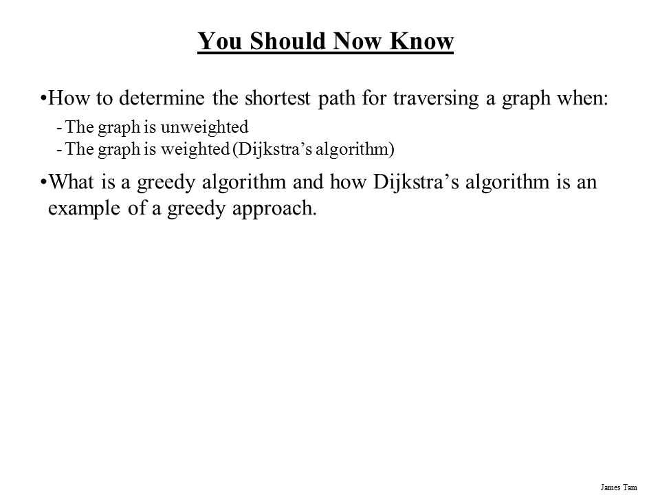 James Tam You Should Now Know How to determine the shortest path for traversing a graph when: -The graph is unweighted -The graph is weighted (Dijkstr