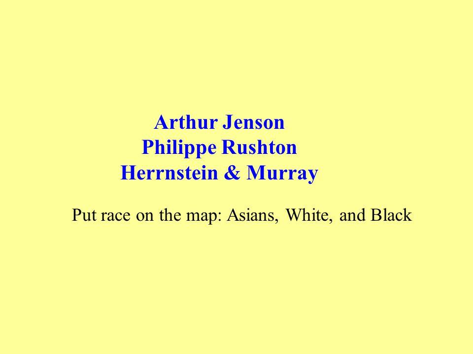 Arthur Jenson Philippe Rushton Herrnstein & Murray Put race on the map: Asians, White, and Black