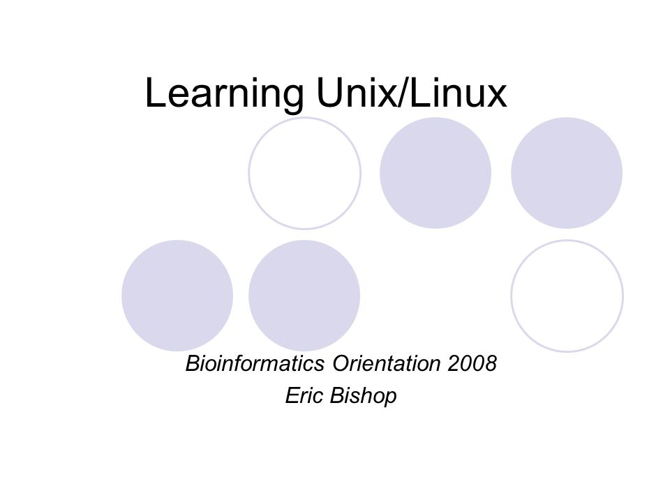 Learning Unix/Linux Bioinformatics Orientation 2008 Eric Bishop