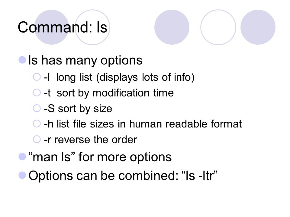 Command: ls ls has many options  -l long list (displays lots of info)  -t sort by modification time  -S sort by size  -h list file sizes in human readable format  -r reverse the order man ls for more options Options can be combined: ls -ltr