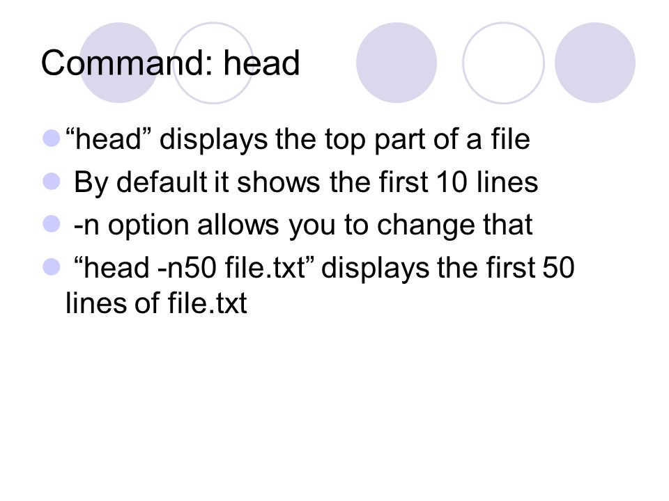 Command: head head displays the top part of a file By default it shows the first 10 lines -n option allows you to change that head -n50 file.txt displays the first 50 lines of file.txt
