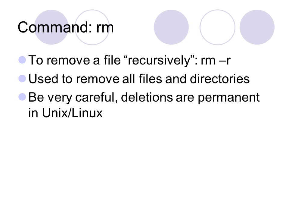 Command: rm To remove a file recursively : rm –r Used to remove all files and directories Be very careful, deletions are permanent in Unix/Linux