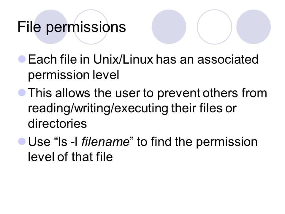 File permissions Each file in Unix/Linux has an associated permission level This allows the user to prevent others from reading/writing/executing their files or directories Use ls -l filename to find the permission level of that file