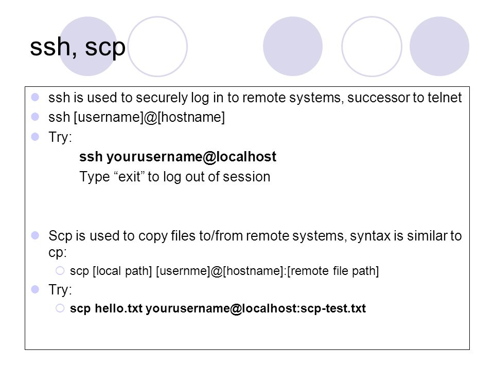 ssh, scp ssh is used to securely log in to remote systems, successor to telnet ssh [username]@[hostname] Try: ssh yourusername@localhost Type exit to log out of session Scp is used to copy files to/from remote systems, syntax is similar to cp:  scp [local path] [usernme]@[hostname]:[remote file path] Try:  scp hello.txt yourusername@localhost:scp-test.txt