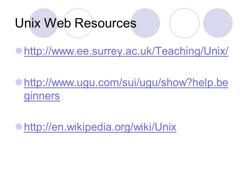 Unix Web Resources http://www.ee.surrey.ac.uk/Teaching/Unix/ http://www.ugu.com/sui/ugu/show help.be ginners http://www.ugu.com/sui/ugu/show help.be ginners http://en.wikipedia.org/wiki/Unix