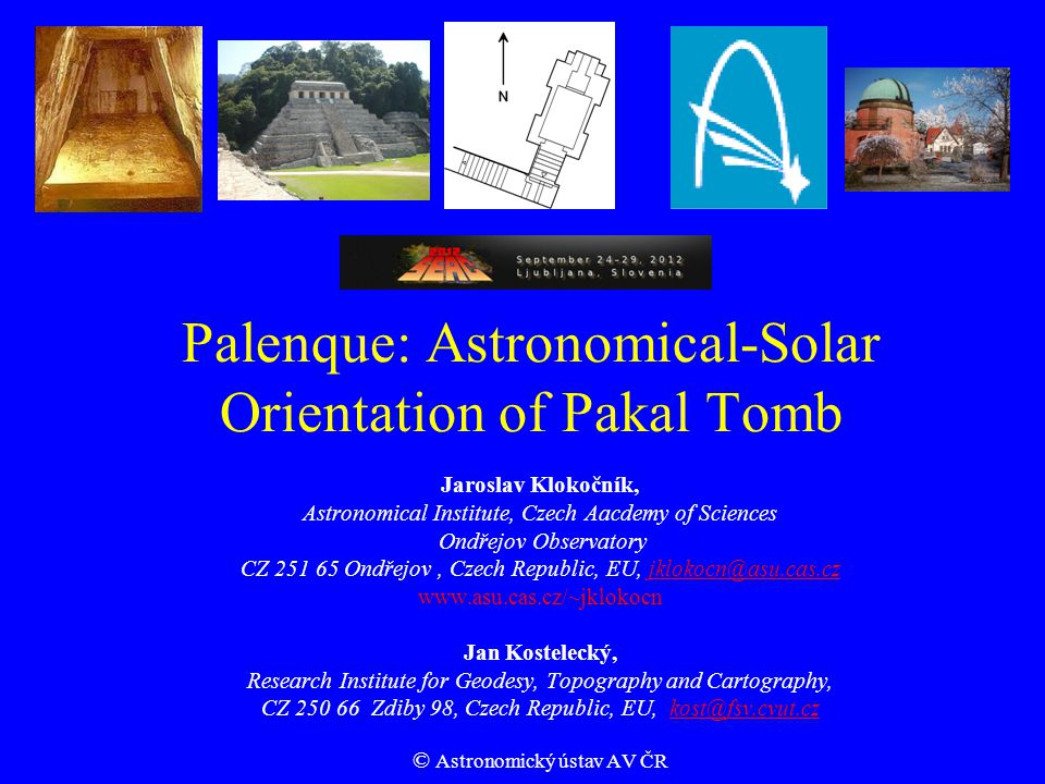 Palenque: Astronomical-Solar Orientation of Pakal Tomb Jaroslav Klokočník, Astronomical Institute, Czech Aacdemy of Sciences Ondřejov Observatory CZ 251 65 Ondřejov, Czech Republic, EU, jklokocn@asu.cas.czjklokocn@asu.cas.cz www.asu.cas.cz/~jklokocn Jan Kostelecký, Research Institute for Geodesy, Topography and Cartography, CZ 250 66 Zdiby 98, Czech Republic, EU, kost@fsv.cvut.czkost@fsv.cvut.cz © Astronomický ústav AV ČR