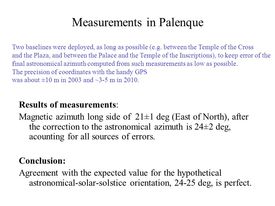 Measurements in Palenque Results of measurements: Magnetic azimuth long side of 21±1 deg (East of North), after the correction to the astronomical azimuth is 24±2 deg, acounting for all sources of errors.