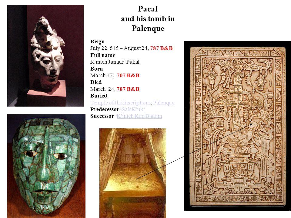 Pacal and his tomb in Palenque Reign July 22, 615 – August 24, 787 B&B Full name K inich Janaab Pakal Born March 17, 707 B&B Died March 24, 787 B&B Buried Temple of the InscriptionsTemple of the Inscriptions, PalenquePalenque Predecessor Sak K uk'Sak K uk' Successor K inich Kan B alamK inich Kan B alam