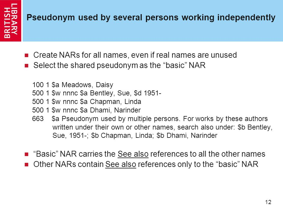 12 Pseudonym used by several persons working independently Create NARs for all names, even if real names are unused Select the shared pseudonym as the basic NAR 100 1 $a Meadows, Daisy 500 1 $w nnnc $a Bentley, Sue, $d 1951- 500 1 $w nnnc $a Chapman, Linda 500 1 $w nnnc $a Dhami, Narinder 663 $a Pseudonym used by multiple persons.