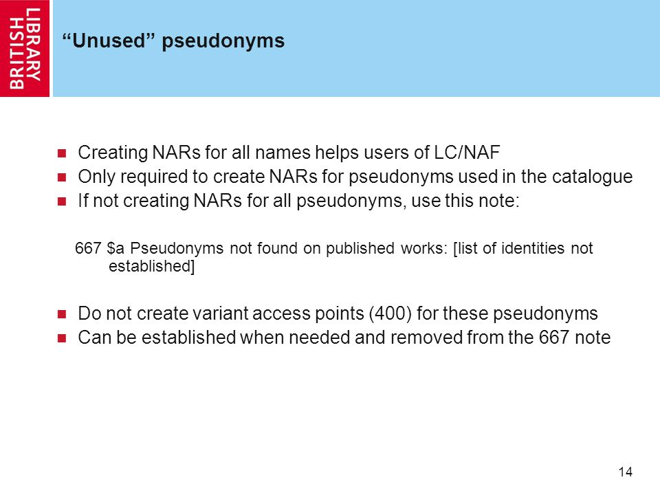 14 Unused pseudonyms Creating NARs for all names helps users of LC/NAF Only required to create NARs for pseudonyms used in the catalogue If not creating NARs for all pseudonyms, use this note: 667 $a Pseudonyms not found on published works: [list of identities not established] Do not create variant access points (400) for these pseudonyms Can be established when needed and removed from the 667 note