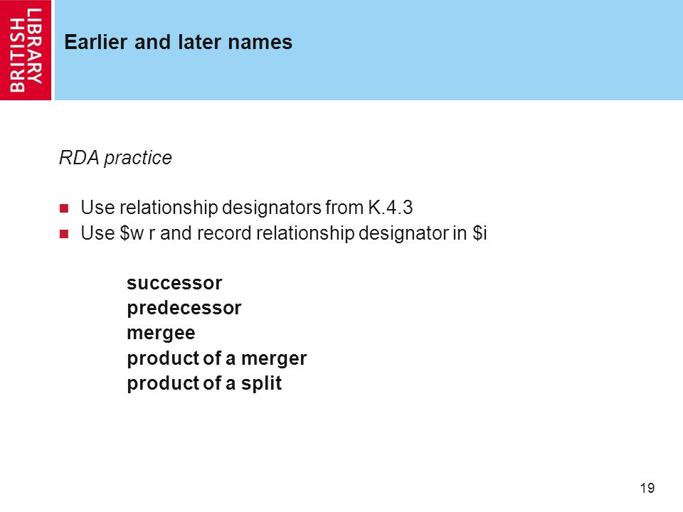 19 Earlier and later names RDA practice Use relationship designators from K.4.3 Use $w r and record relationship designator in $i successor predecessor mergee product of a merger product of a split
