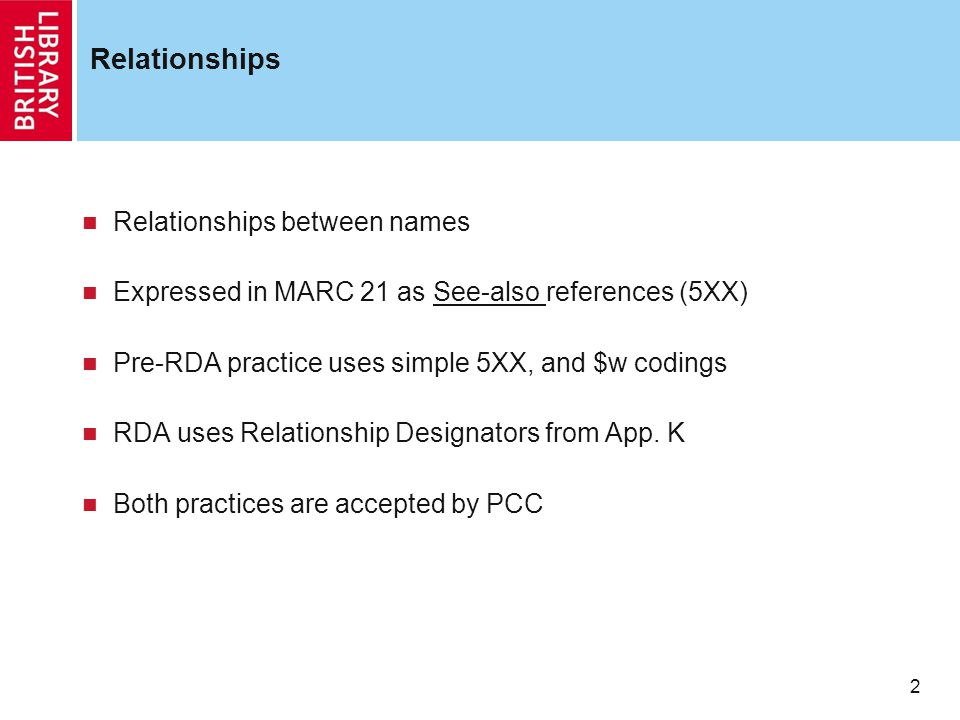 2 Relationships Relationships between names Expressed in MARC 21 as See-also references (5XX) Pre-RDA practice uses simple 5XX, and $w codings RDA uses Relationship Designators from App.