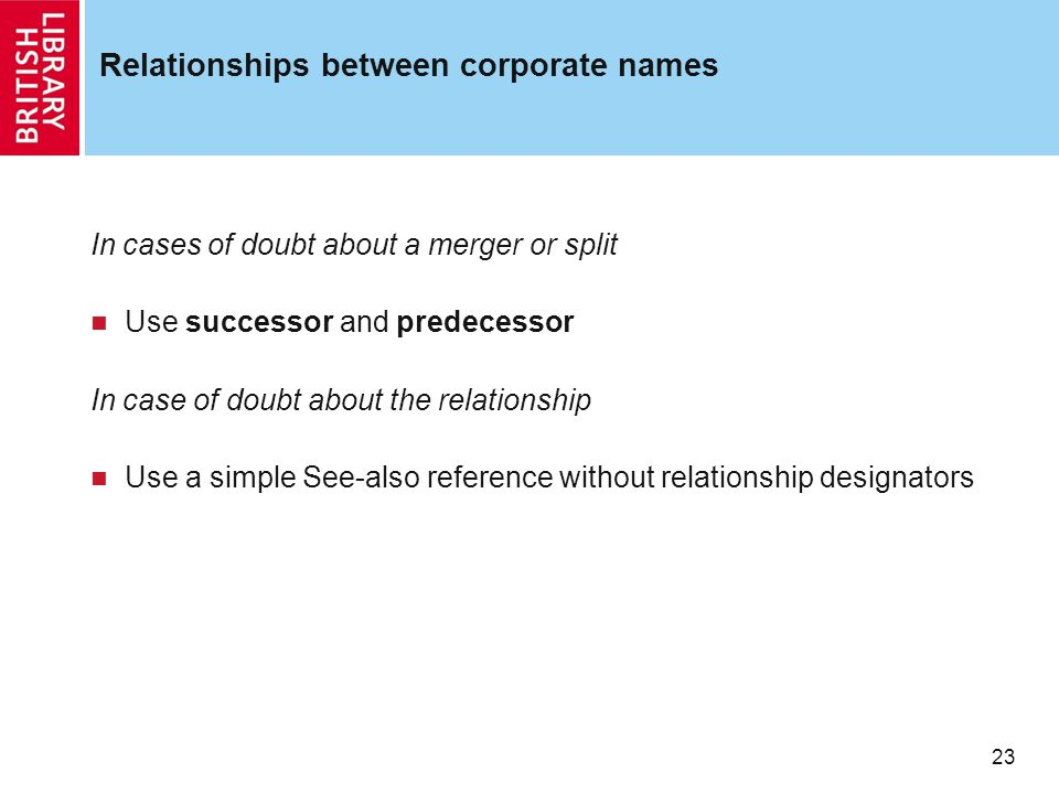 23 Relationships between corporate names In cases of doubt about a merger or split Use successor and predecessor In case of doubt about the relationship Use a simple See-also reference without relationship designators
