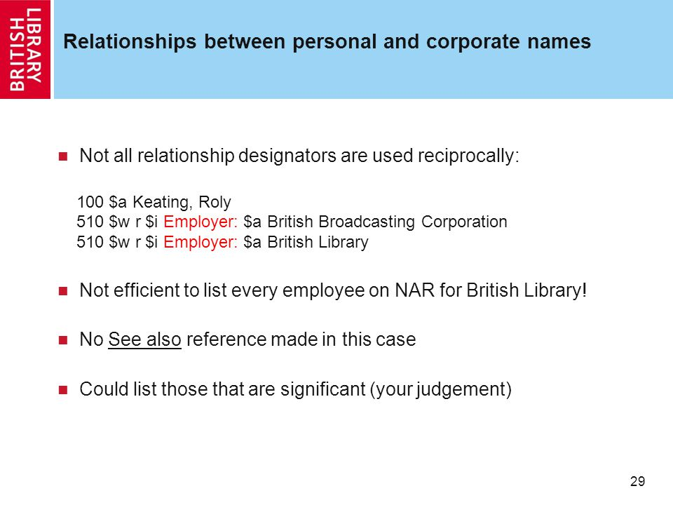 29 Relationships between personal and corporate names Not all relationship designators are used reciprocally: 100 $a Keating, Roly 510 $w r $i Employer: $a British Broadcasting Corporation 510 $w r $i Employer: $a British Library Not efficient to list every employee on NAR for British Library.