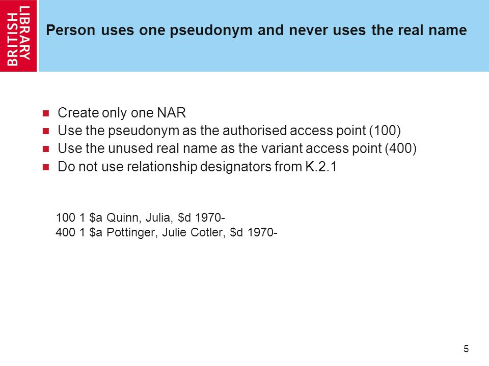 5 Person uses one pseudonym and never uses the real name Create only one NAR Use the pseudonym as the authorised access point (100) Use the unused real name as the variant access point (400) Do not use relationship designators from K.2.1 100 1 $a Quinn, Julia, $d 1970- 400 1 $a Pottinger, Julie Cotler, $d 1970-