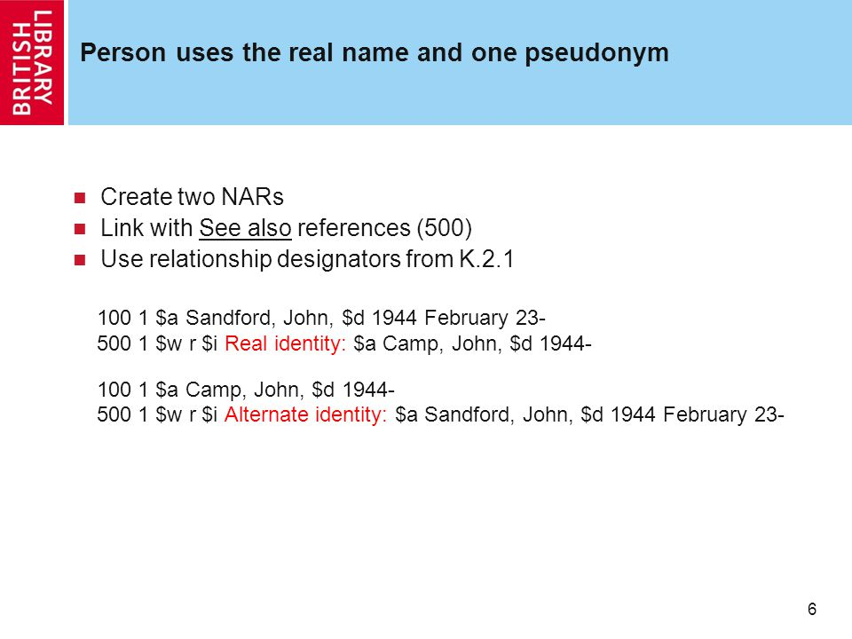 6 Person uses the real name and one pseudonym Create two NARs Link with See also references (500) Use relationship designators from K.2.1 100 1 $a Sandford, John, $d 1944 February 23- 500 1 $w r $i Real identity: $a Camp, John, $d 1944- 100 1 $a Camp, John, $d 1944- 500 1 $w r $i Alternate identity: $a Sandford, John, $d 1944 February 23-