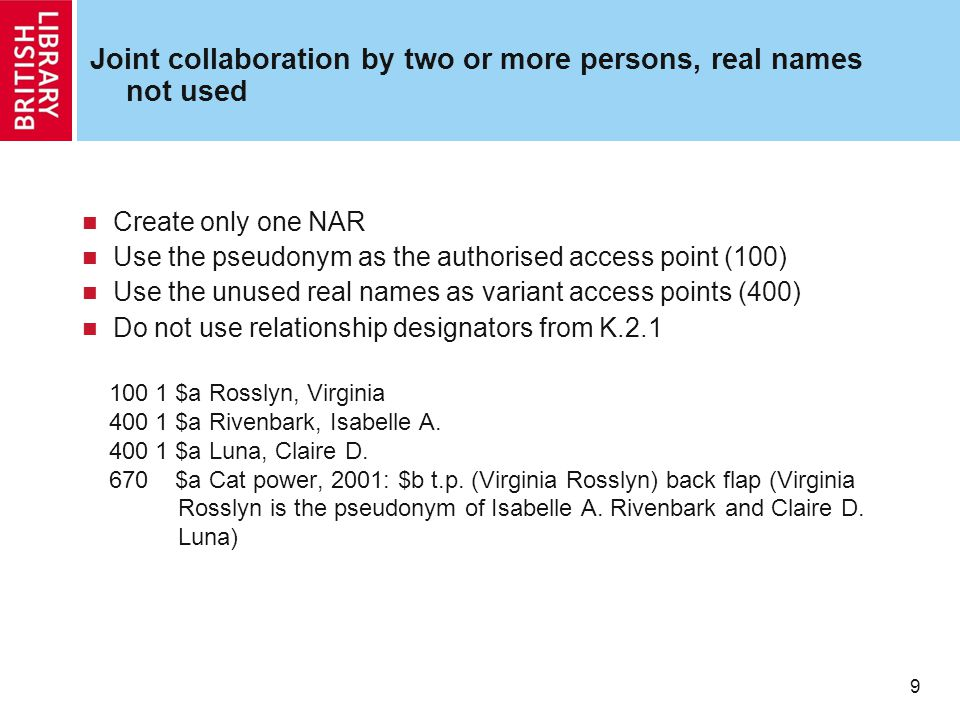 9 Joint collaboration by two or more persons, real names not used Create only one NAR Use the pseudonym as the authorised access point (100) Use the unused real names as variant access points (400) Do not use relationship designators from K.2.1 100 1 $a Rosslyn, Virginia 400 1 $a Rivenbark, Isabelle A.