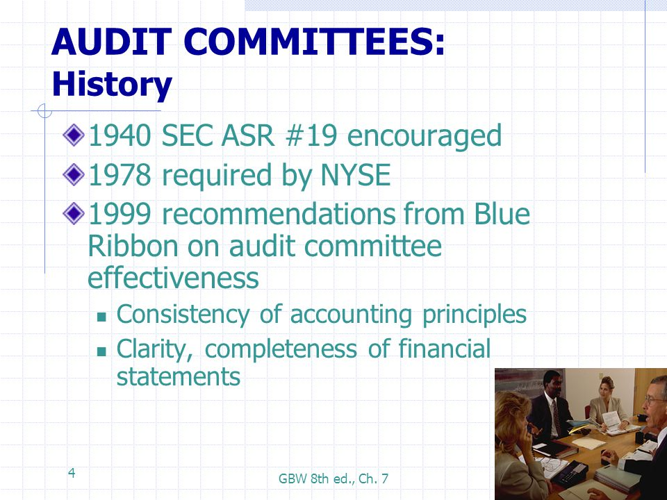 GBW 8th ed., Ch. 7 4 AUDIT COMMITTEES: History 1940 SEC ASR #19 encouraged 1978 required by NYSE 1999 recommendations from Blue Ribbon on audit commit