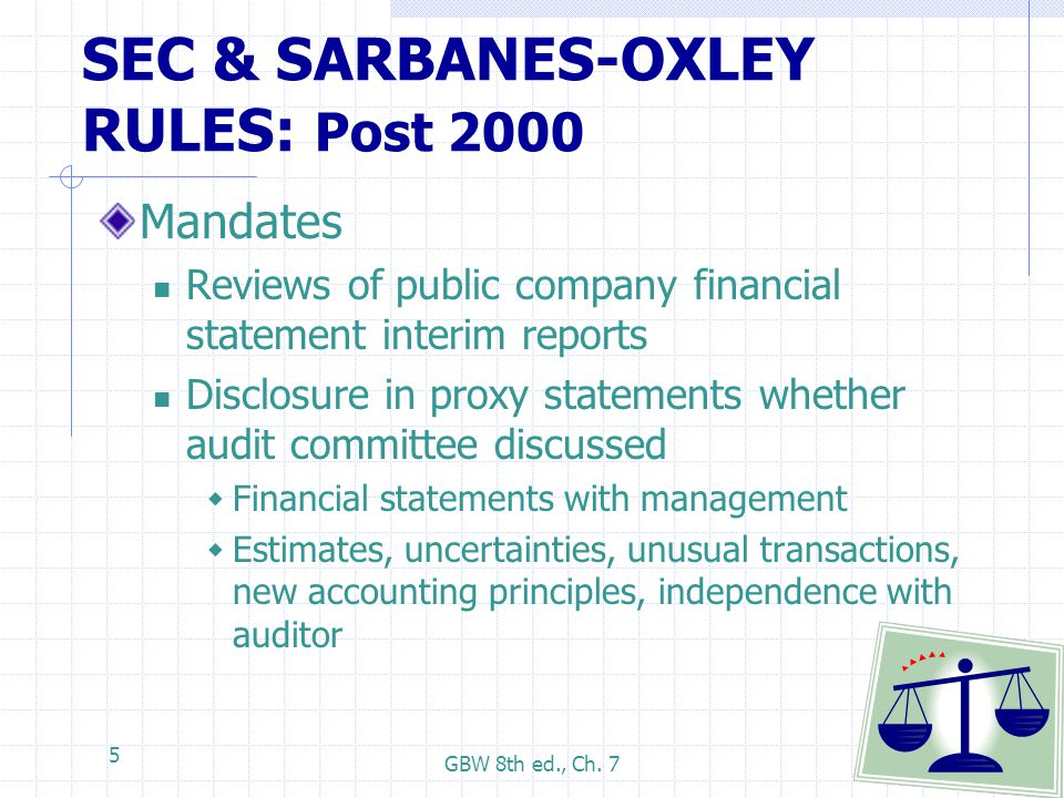 GBW 8th ed., Ch. 7 5 SEC & SARBANES-OXLEY RULES: Post 2000 Mandates Reviews of public company financial statement interim reports Disclosure in proxy