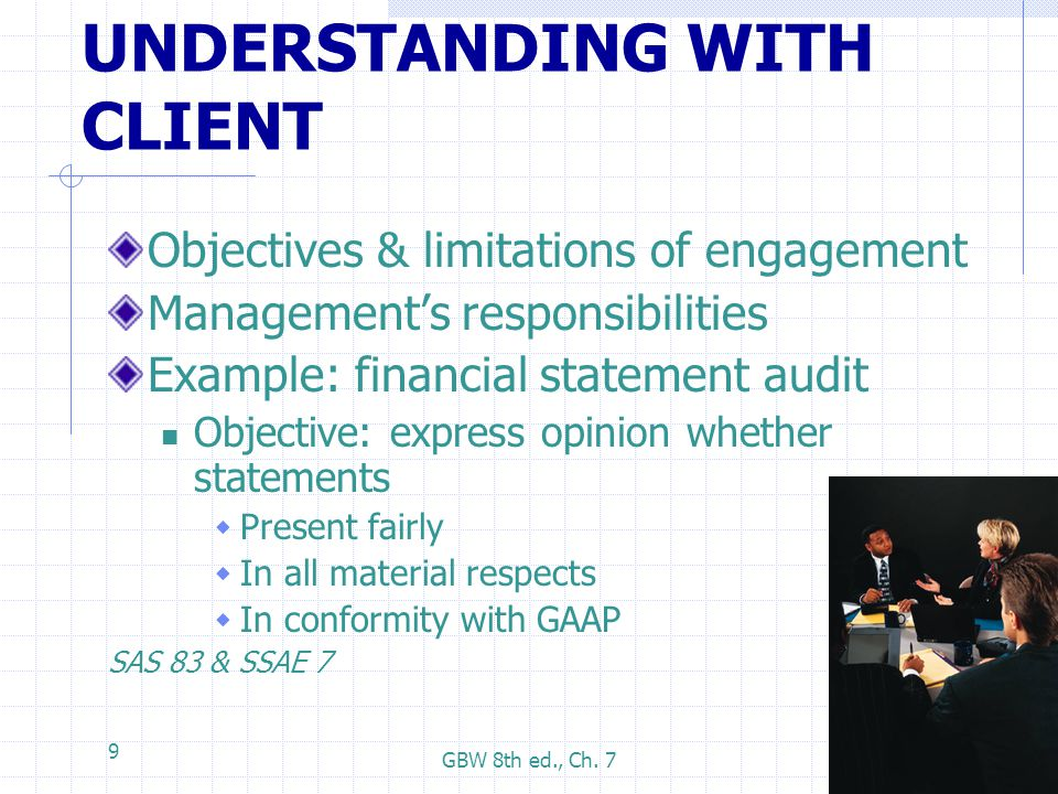 GBW 8th ed., Ch. 7 9 UNDERSTANDING WITH CLIENT Objectives & limitations of engagement Management's responsibilities Example: financial statement audit