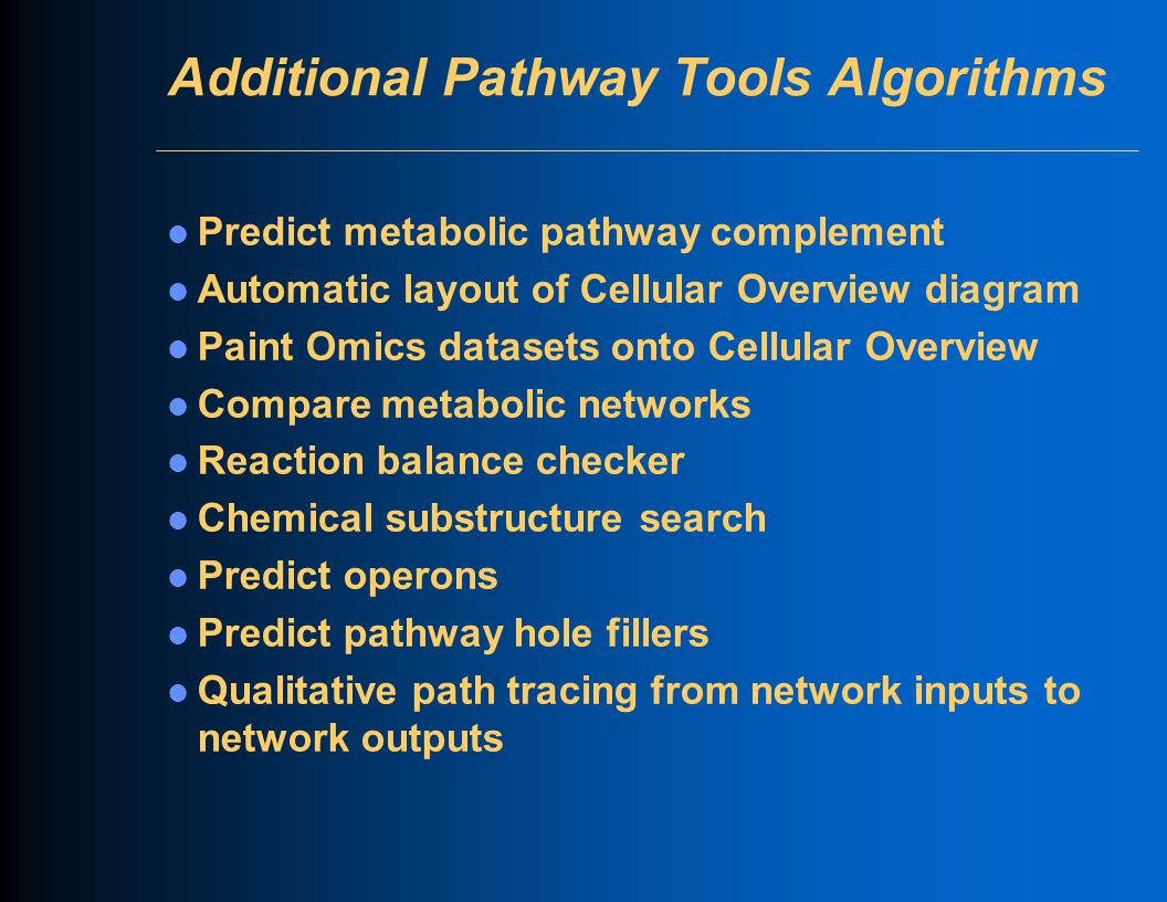 Additional Pathway Tools Algorithms Predict metabolic pathway complement Automatic layout of Cellular Overview diagram Paint Omics datasets onto Cellu